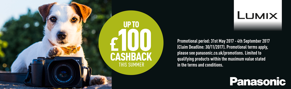 Purchase an applicable Lumix Camera or Panasonic Camcorder and qualify for up to £100/€120 cashback  Purchase Period 31/05/2017 to 04/09/2017  Claim by 30/11/2017